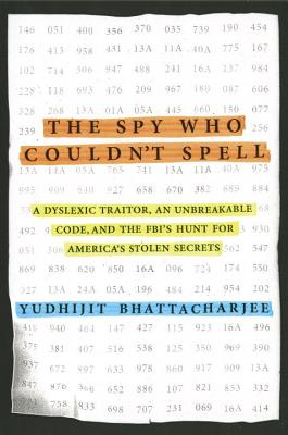 Image for Spy Who Couldn't Spell: A Dyslexic Traitor, an Unbreakable Code, and the FBI's Hunt for America's Stolen Secrets