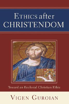 Ethics after Christendom: Toward an Ecclesial Christian Ethic, Vigen Guroian