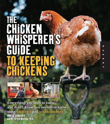 The Chicken Whisperer's Guide to Keeping Chickens: Everything You Need to Know . . . and Didn't Know You Needed to Know About Backyard and Urban Chickens, Andy Schneider, Brigid McCrea Ph.D