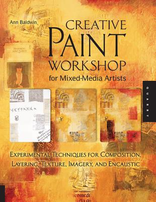 Creative Paint Workshop for Mixed-Media Artists: Experimental Techniques for Composition, Layering, Texture, Imagery, and Encaustic, Baldwin, Ann