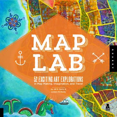 Map Art Lab: 52 Exciting Art Explorations in Mapmaking, Imagination, and Travel (Lab Series), Jill K Berry, Linden McNeilly