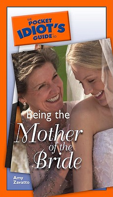 The Pocket Idiot's Guide to Being the Mother of the Bride, Amy  Zavatto