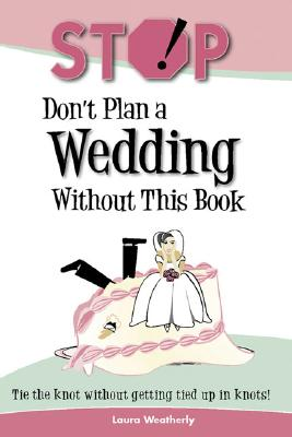 Stop! Dont Plan a Wedding Without This Book, LAURA WEATHERLY