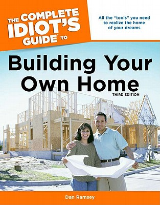 The Complete Idiot's Guide to Building Your Own Home, 3rd Edition, Dan Ramsey