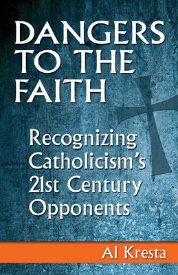 Dangers to the Faith: Recognizing Catholicism's 21st Century Opponents, Al Kresta