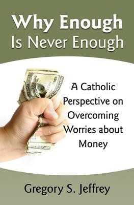 Why Enough Is Never Enough: Overcoming Worries About Money --A Catholic Perspective, Gregory Jeffrey