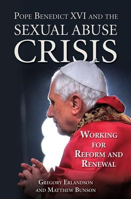 Pope Benedict XVI and the Sexual Abuse Crisis: Working for Reform and Renewal, Gregory Erlandson; Matthew Bunson