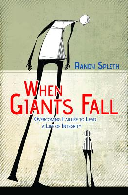 When Giants Fall: Overcoming Failure to Lead a Life of Integrity, Randy Spleth