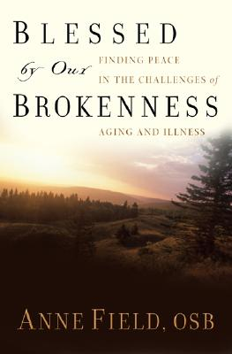 Blessed by Our Brokenness: Finding Peace in the Challenges of Aging and Illness, Anne Field