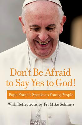 Don't Be Afraid to Say Yes to God!: Pope Francis Speaks to Young People with reflections by Fr. Mike Schmitz, Pope Francis, Fr. Mike Schmitz