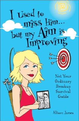 I Used To Miss Him...But My Aim Is Improving: Not Your Ordinary Breakup Survival Guide, James, Alison