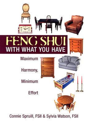 Feng Shui With What You Have : Maximum Harmony, Minimum Effort, CONNIE SPRUILL, SYLVIA WATSON