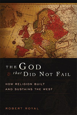 The God That Did Not Fail: How Religion Built and Sustains the West, Royal, Robert