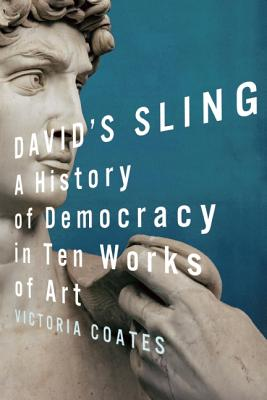 David's Sling: A History of Democracy in Ten Works of Art, Victoria  C.G. Coates