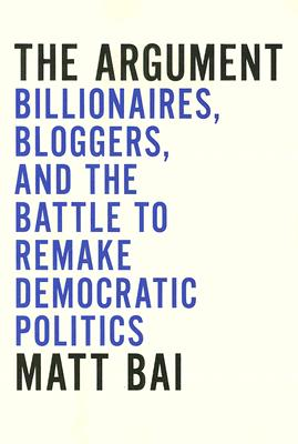 Image for The Argument: Billionaires, Bloggers, and the Battle to Remake Democratic Politics