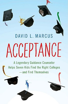 Acceptance: A Legendary Guidance Counselor Helps Seven Kids Find the Right Colleges---And Find Themselves, David L. Marcus