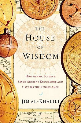 HOUSE OF WISDOM, THE HOW ARABIC SCIENCE SAVED ANCIENT KNOWLEDGE AND GAVE US THE RENAISSANCE, AL-KHALILI, JIM