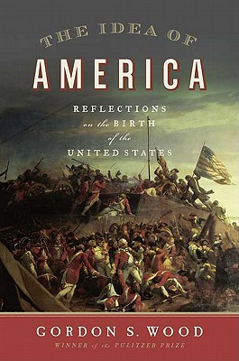 The Idea of America: Reflections on the Birth of the United States, Wood, Gordon S.