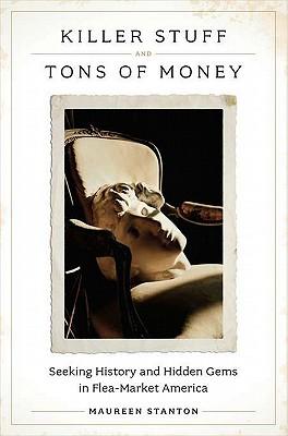 Killer Stuff and Tons of Money: Seeking History and Hidden Gems in Flea-Market America, Stanton, Maureen