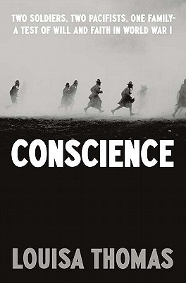 Conscience: Two Soldiers, Two Pacifists, One Family--a Test of Will and Faith in World War I, Louisa Thomas