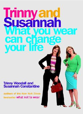 What You Wear Can Change Your Life, Trinny  Woodall, Susannah  Constantine