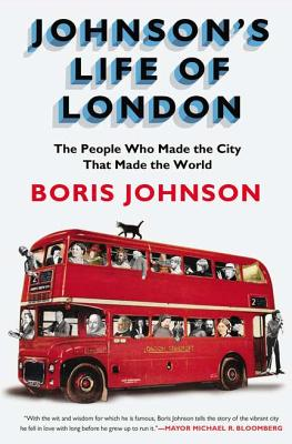 Johnson's Life of London: The People Who Made the City that Made the World, Johnson, Boris