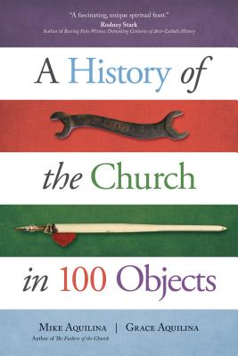 A History of the Church in 100 Objects, Mike Aquilina, Grace Aquilina