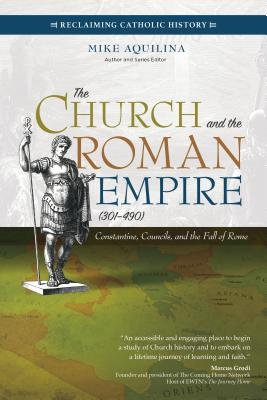 Image for The Church and the Roman Empire (301–490): Constantine, Councils, and the Fall of Rome (Reclaiming Catholic History)