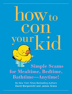 How to Con Your Kid: Simple Scams for Mealtime, Bedtime, Bathtime--Anytime!, David Borgenicht, Janes Grace