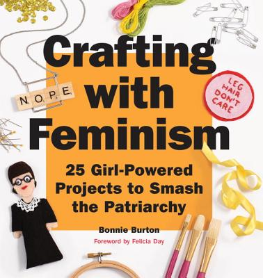 Crafting with Feminism: 25 Girl-Powered Projects to Smash the Patriarchy, Burton, Bonnie