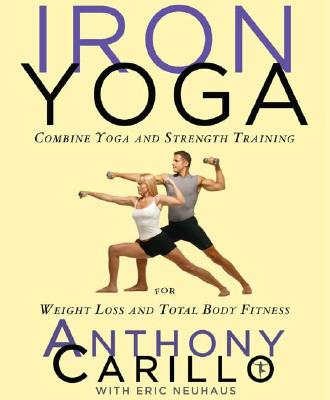 Iron Yoga: Combine Yoga and Strength Training for Weight Loss and Total Body Fitness, Anthony Carillo, Eric Neuhaus