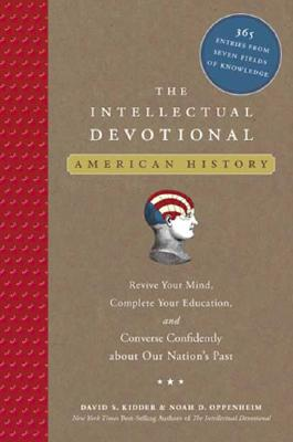 The Intellectual Devotional: American History: Revive Your Mind, Complete Your Education, and Converse Confidently about Our Nation's Past, David S. Kidder, Noah D. Oppenheim