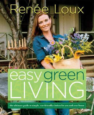 Easy Green Living: The Ultimate Guide to Simple, Eco-Friendly Choices for You and Your Home, Loux, Ren�e