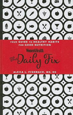 Women's Health Daily Fix: Your Guide to Healthy Habits for Good Nutrition, Alexa L Fishback