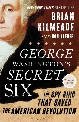 George Washington's Secret Six: The Spy Ring That Saved the American Revolution, Brian Kilmeade, Don Yaeger