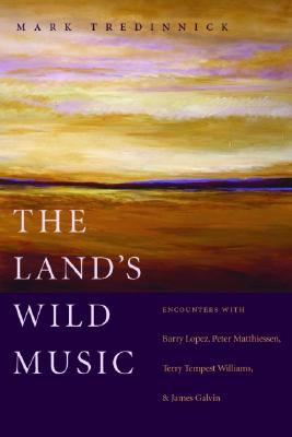 The Land's Wild Music: Encounters with Barry Lopez, Peter Matthiessen, Terry Tempest William, and James Galvin, Tredinnick, Mark