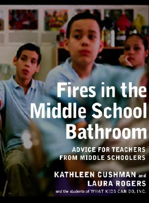 Fires in the Middle School Bathroom: Advice to Teachers from Middle Schoolers, Kathleen Cushman, Laura Rogers