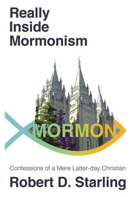 Really Inside Mormonism: Confessions of a Mere Latter-day Christian, Robert D. Starling
