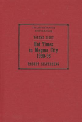 Image for Hot Times in Magma City, 1990-95, Vol. Eight The Collected Stories of Robert Silverberg