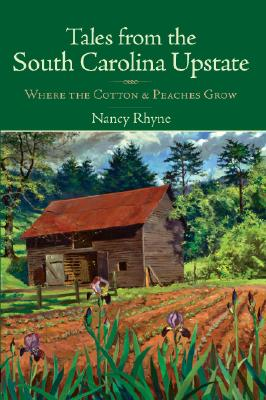 TALES FROM THE SOUTH CAROLINA UPSTATE: WHERE THE COTTON & PEACHES GROW, RHYNE, NANCY