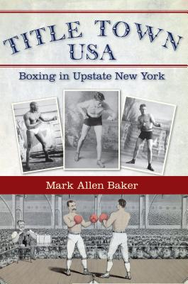 Title Town USA: Boxing in Upstate New York, Baker, Mark Allen