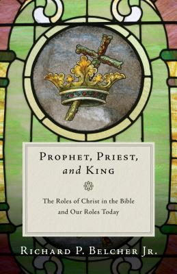 Image for Prophet, Priest, and King: The Roles of Christ in the Bible and Our Roles Today