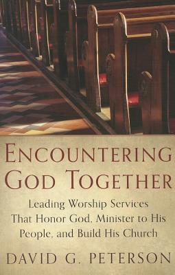 Image for Encountering God Together: Leading Worship Services That Honor God, Minister to His People, and Build His Church