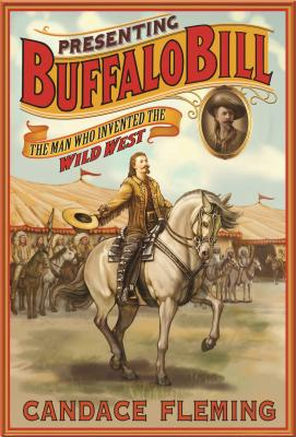 Presenting Buffalo Bill: The Man Who Invented the Wild West, Candace Fleming