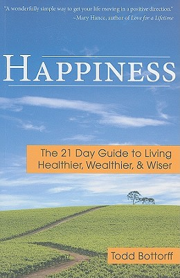 Happiness: The 21 Day Guide to Living Healthier, Wealthier, & Wiser, Bottorff, Todd