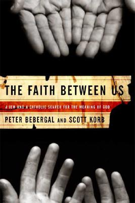 The Faith Between Us: A Jew and a Catholic Search for the Meaning of God, PETER BEBERGAL, SCOTT KORB