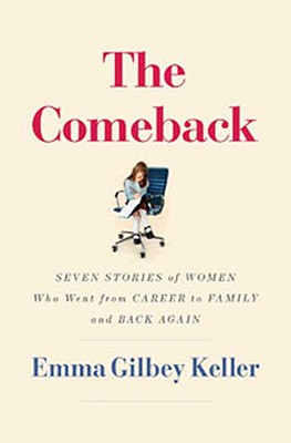 The Comeback: Seven Stories of Women Who Went from Career to Family and Back Again, Keller, Emma Gilbey