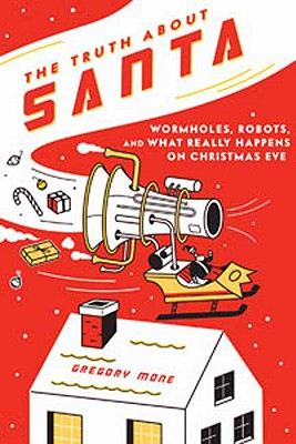 The Truth about Santa: Wormholes, Robots, and What Really Happens on Christmas Eve, Gregory Mone