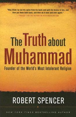 The Truth About Muhammad: Founder of the World's Most Intolerant Religion, Spencer, Robert