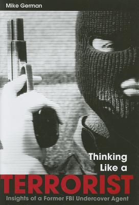 Image for THINKING LIKE A TERRORIST  Insights of a Former FBI Undercover Agent